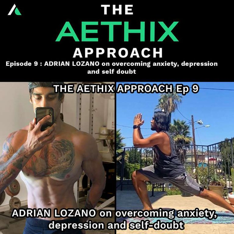 Ep.9 – THE AETHIX APPROACH – Ep 9 – ADRIAN LOZANO on Overcoming Anxiety, Depression and Self Doubt