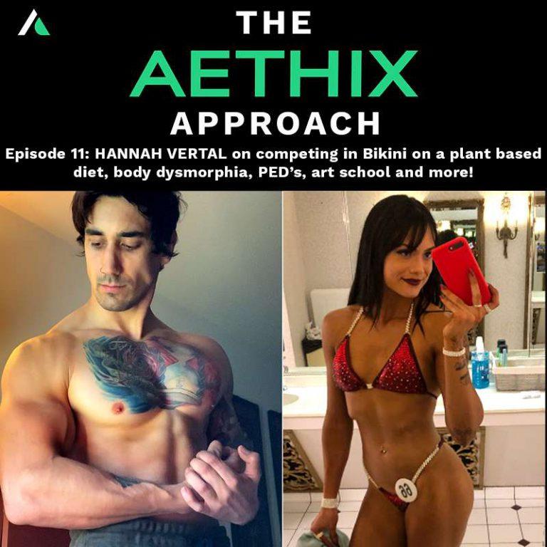Ep.11 – The Aethix Approach – Ep 11 – HANNAH VERTAL on Bikini Prep as a Vegan, Body Dysmorphia, PED's & More