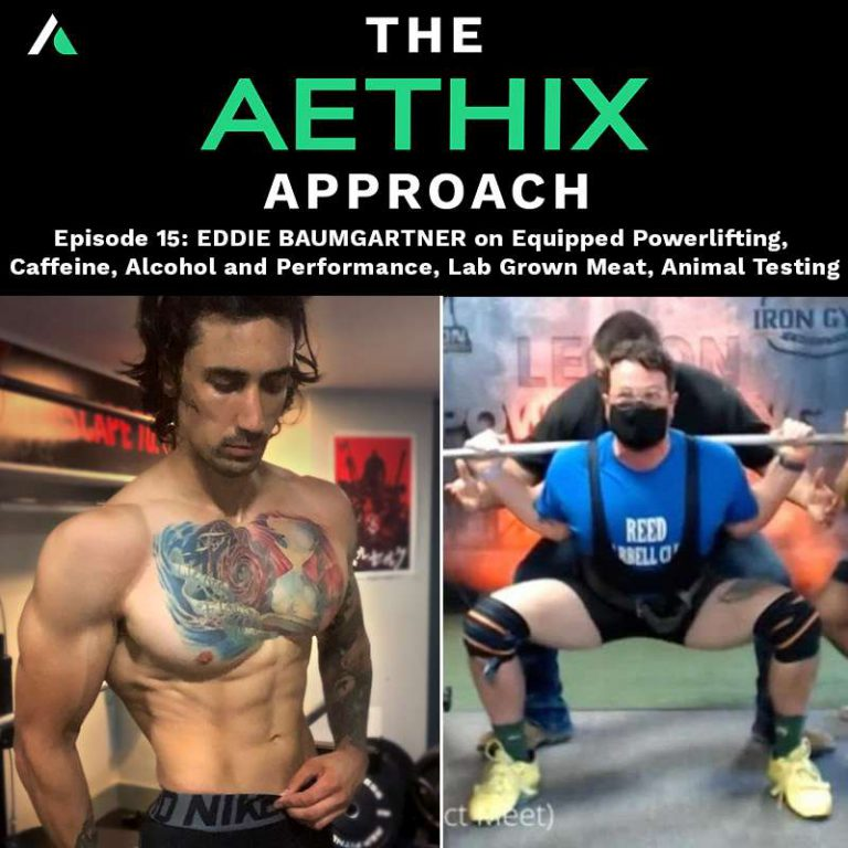 Ep.15 – The Aethix Approach – Ep 15 – EDDIE BAUMGARTNER on Equipped Powerlifting, Caffeine Intake, Alcohol and Performance, Lab Grown Meat, Animal Testing